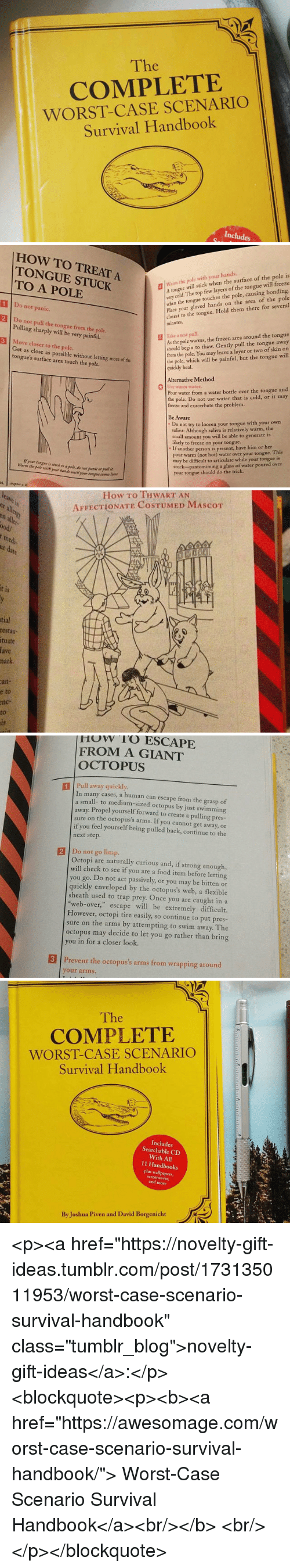 "Food, Frozen, and Trap: The  COMPLETE  WORST-CASE SCENARIO  Survival Handbook  Includes   HOW TO TREAT A  TONGUE STUCK  TO A POLE  m the pole with your hands.  A tongue  very cold. The top few layers of the tongue will freeze  when the tongue touches the pole, causing bonding.  Place your gloved hands on the area of the pole  closest to the tongue. Hold them there for several  minutes  will stick when the surface of the pole is  1 Do not panic.  2 Do not pull the tongue from the pole.  3 Move closer to the pole.  Pulling sharply will be very painful.  As the pole warms, the frozen area around the tongue  should begin to thaw. Gently pull the tongue away  from the pole. You may leave a layer or two of skin on  the pole, which will be painful, but the tongue will  quickly heal.  | İake  test pull.  Get as close as possible without letting more of the  tongue's surface area touch the pole.  Alternative Method  0  warm water  Pour water from a water bottle over the tongue and  the pole. Do not use water that is cold, or it may  freeze and exacerbate the problem.  Be Aware  Do not try to loosen your tongue with your own  saliva: Although saliva is relatively warm, the  small amount you will be able to generate is  likely to freeze on your tongue.  . If  if your tongue is stuck to a pale, do nor panic er pullit  Warm the pole with your bands until your tongue comes loor  another person is present, have him or her  pour warm (not hot) water over your tongue. This  may be difficult to articulate while your tongue is  stuck  your tongue should do the trick.  pantomiming a glass of water poured over   How To THWART AN  AFFECTIONATE COSTUMED MAScoT  er  all  ood/  medi  1S  tial  restau  tuate  fave  hark  an-  e  to  nc-  to   How rO ESCAPE  FROM A GIANT  OCTOPUS  1 Pull away quickly  In many cases, a human can escape from the grasp of  small- to medium-sized octopus by just swimming  away. Propel yourself forward to create a pulling pres-  sure on the octopus's arms. If you cannot get away, or  if you feel yourself being pulled back, continue to the  next step.  2 Do not go limp.  Octopi are naturally curious and, if strong enough,  will check to see if you are a food item before letting  you go. Do not act passively, or you may be bitten or  quickly enveloped by the octopus's web, a flexible  sheath used to trap prey. Once you are caught in a  ""web-over,"" escape will be extremely difficult.  However, octopi tire easily, so continue to put pres-  sure on the arms by attempting to swim away. The  octopus may decide to let you go rather than bring  ou in for a closer look.  3 Prevent the octopus's arms from wrapping around  your arms.   The  COMPLETE  WORST-CASE SCENARIO  Survival Handbook  Includes  Searchable CD  With All  11 Handbooks  plus wallpapers,  and more  By Joshua Piven and David Borgenicht <p><a href=""https://novelty-gift-ideas.tumblr.com/post/173135011953/worst-case-scenario-survival-handbook"" class=""tumblr_blog"">novelty-gift-ideas</a>:</p><blockquote><p><b><a href=""https://awesomage.com/worst-case-scenario-survival-handbook/"">  Worst-Case Scenario Survival Handbook</a><br/></b>  <br/></p></blockquote>"