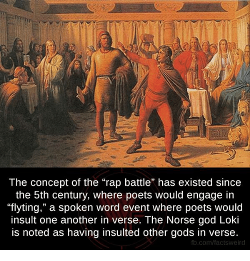 """Rap Battles: The concept of the """"rap battle"""" has existed since  the 5th century, where poets would engage in  """"flyting,"""" a spoken word event where poets would  insult one another in verse. The Norse god Loki  is noted as having insulted other gods in verse.  fb.com/facts Weird"""