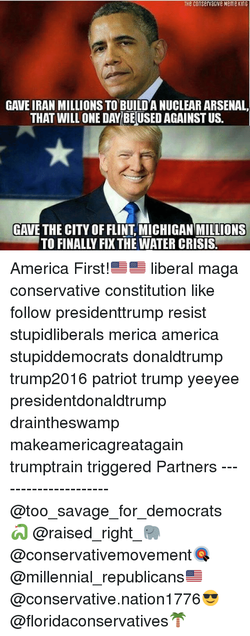 America, Arsenal, and Meme: THe ConservaClve Meme KinG  GAVE IRAN MILLIONS TO BUILDA NUCLEAR ARSENAL,  THAT WILLONE DAY BEUSED AGAINST US.  GAVE THE CITY OF FLINT MICHIGAN MILLIONS America First!🇺🇸🇺🇸 liberal maga conservative constitution like follow presidenttrump resist stupidliberals merica america stupiddemocrats donaldtrump trump2016 patriot trump yeeyee presidentdonaldtrump draintheswamp makeamericagreatagain trumptrain triggered Partners --------------------- @too_savage_for_democrats🐍 @raised_right_🐘 @conservativemovement🎯 @millennial_republicans🇺🇸 @conservative.nation1776😎 @floridaconservatives🌴