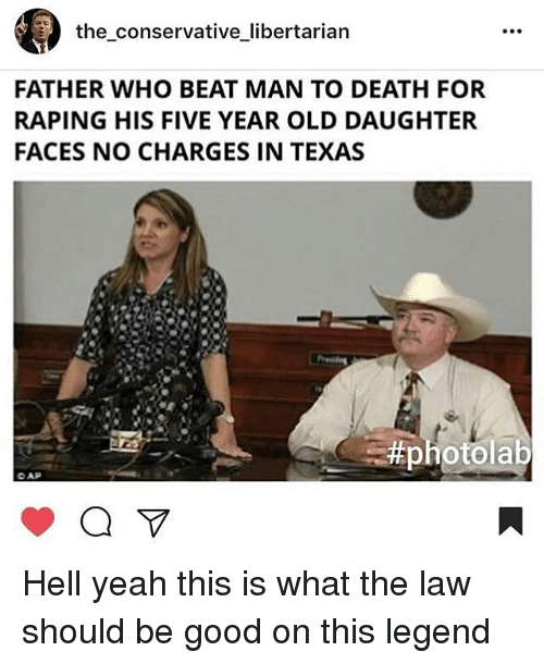 Memes, Yeah, and Death: the conservative libertarian  FATHER WHO BEAT MAN TO DEATH FOR  RAPING HIS FIVE YEAR OLD DAUGHTER  FACES NO CHARGES IN TEXAS  Hell yeah this is what the law should be good on this legend
