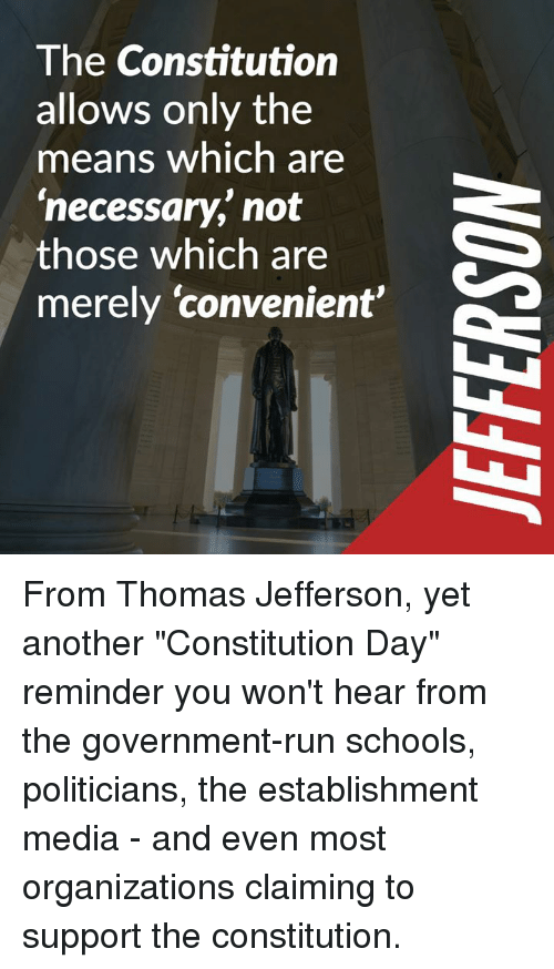 """constitution day: The Constitution  allows only the  means which are  'necessary,' not  those which are  merely 'convenient From Thomas Jefferson, yet another """"Constitution Day"""" reminder you won't hear from the government-run schools, politicians, the establishment media - and even most organizations claiming to support the constitution."""