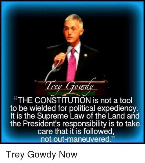 """trey gowdy: """"THE CONSTITUTION is not a tool  to be wielded for political expediency.  It is the Supreme Law of the Land and  the President's responsibility is to take  care that it is followed,  not out-maneuvered. Trey Gowdy Now"""