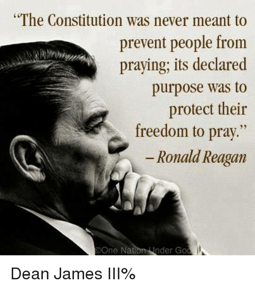 memes: The Constitution was never meant to  prevent people from  praying, its declared  purpose was to  protect their  freedom to  pray  Ronald Reagan  OOne  Na  nder Go Dean James III%