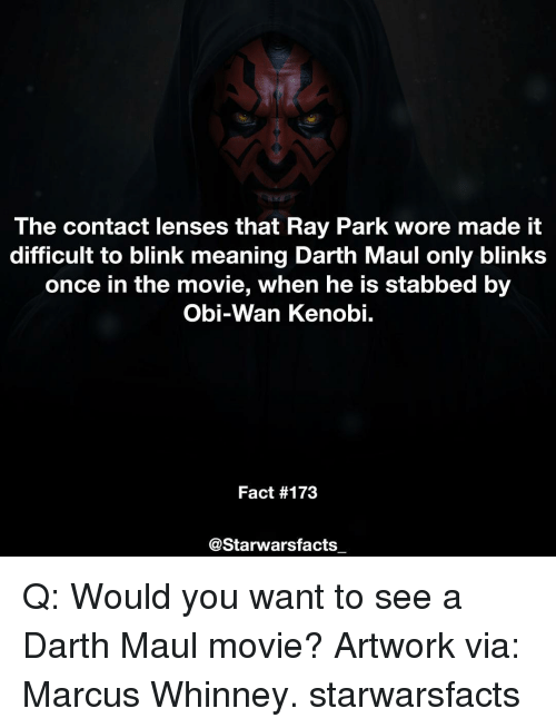 Obie: The contact lenses that Ray Park wore made it  difficult to blink meaning Darth Maul only blinks  once in the movie, when he is stabbed by  Obi-Wan Kenobi.  Fact #173  @Starwars facts Q: Would you want to see a Darth Maul movie? Artwork via: Marcus Whinney. starwarsfacts