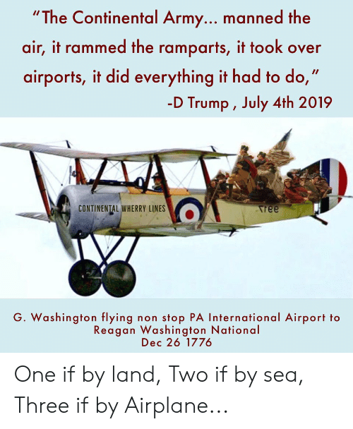 """D Trump: """"The Continental Army... manned the  air, it rammed the ramparts, it took over  airports, it did everything it had to do,'  -D Trump , July 4th 2019  CONTINENTAL WHERRY LINES  Aree  G. Washington flying non stop PA International Airport to  Reagan Washington National  Dec 26 1776 One if by land, Two if by sea, Three if by Airplane..."""