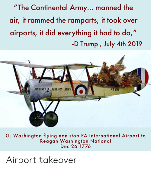 """D Trump: """"The Continental Army... manned the  air, it rammed the ramparts, it took over  airports, it did everything it had  -D Trump , July 4th 2019  CONTINENTAL WHERRY LINES  ree  G. Washington flying  stop PA International Airport to  non  Reagan Washington National  Dec 26 1776 Airport takeover"""
