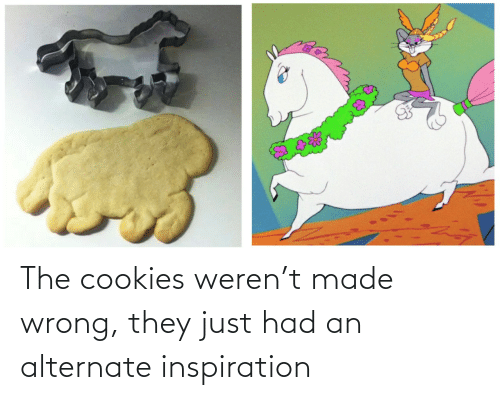 They Just: The cookies weren't made wrong, they just had an alternate inspiration