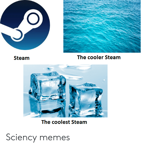 Coolest: The cooler Steam  Steam  The coolest Steam Sciency memes