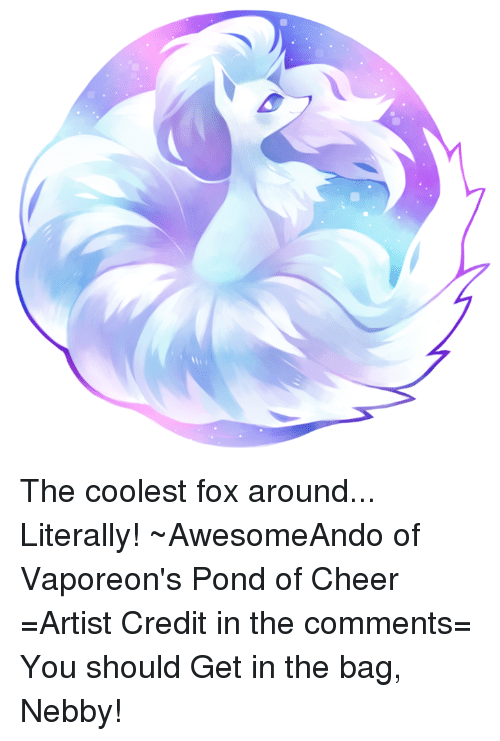 Nebby: The coolest fox around... Literally! ~AwesomeAndo of Vaporeon's Pond of Cheer =Artist Credit in the comments= You should Get in the bag, Nebby!