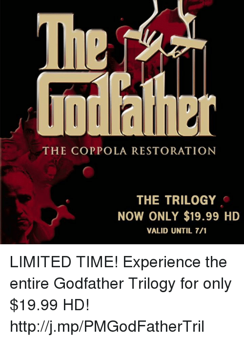 godfathers: THE COPPOLA RESTORATION  THE TRILOGY  NOW ONLY $19.99 HD  VALID UNTIL 7/1 LIMITED TIME! Experience the entire Godfather Trilogy for only $19.99 HD! http://j.mp/PMGodFatherTril
