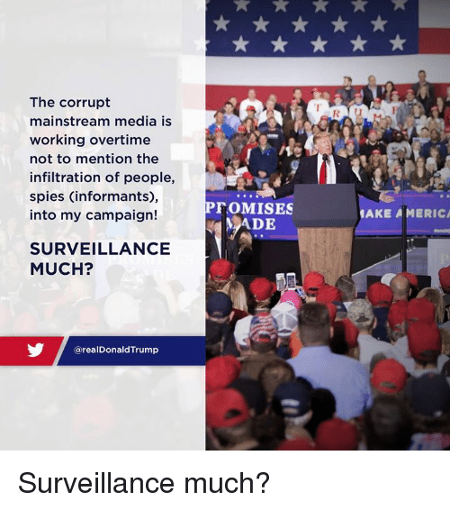 Media, Working, and Campaign: The corrupt  mainstream media is  working overtime  not to mention the  infiltration of people,  spies (informants),  into my campaign!  AKE A MERIC  MADIE  SURVEILLANCE  MUCH?  @realDonaldTrump Surveillance much?