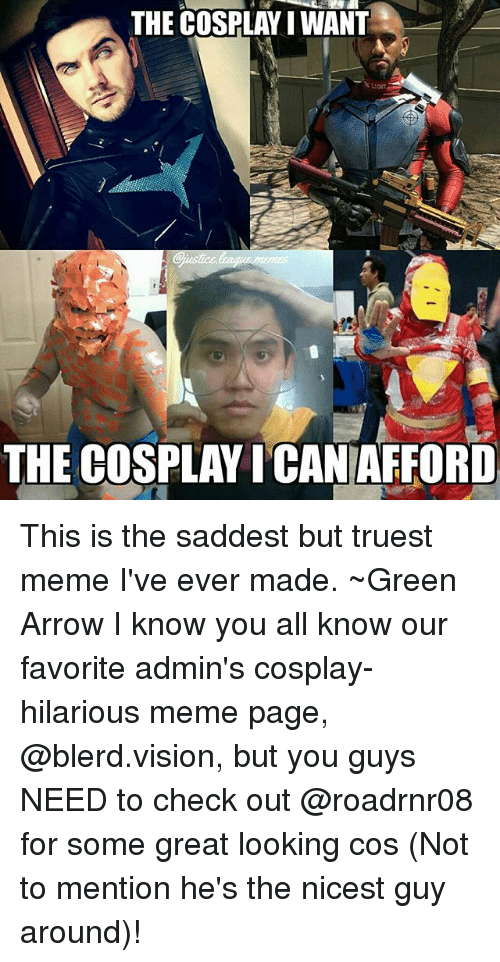 hilarious meme: THE COSPLAY I WANT  LIGHT  THE COSPLAY ICANAFFORD This is the saddest but truest meme I've ever made. ~Green Arrow I know you all know our favorite admin's cosplay-hilarious meme page, @blerd.vision, but you guys NEED to check out @roadrnr08 for some great looking cos (Not to mention he's the nicest guy around)!