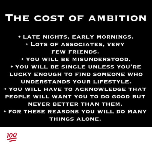 Mornings: THE COST OF AMBITION  +LATE NIGHTS, EARLY MORNINGS.  LOTS OF ASSOCIATES, VERY  FEW FRIENDS.  +YOU WILL BE MISUNDERSTOOD.  YOU WILL BE SINGLE UNLESS YOU'RE  LUCKY ENOUGH TO FIND SOMEONE WHO  UNDERSTANDS YOUR LIFESTYLE  + YOU WILL HAVE TO ACKNOWLEDGE THAT  PEOPLE WILL WANT YOU TO DO GOOD BUT  NEVER BETTER THAN THEM  FOR THESE REASONS YOU WILL DO MANY  THINGS ALONE. 💯