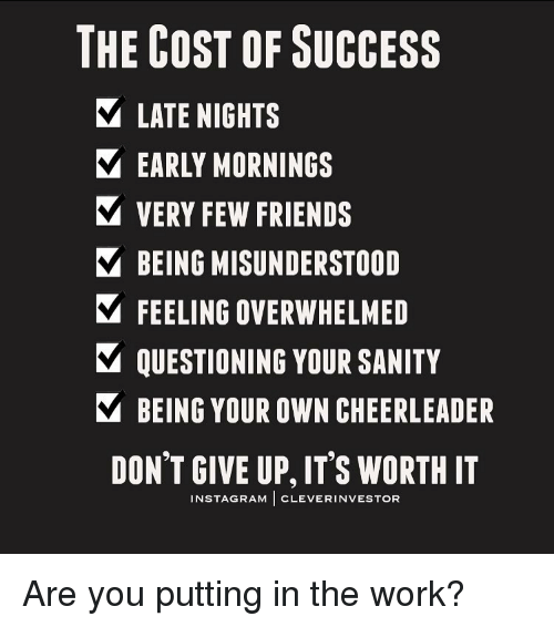 cheerleading: THE COST OF SUCCESS  LATE NIGHTS  EARLY MORNINGS  VERY FEW FRIENDS  V BEING MISUNDERSTOOD  FEELING OVERWHELMED  V QUESTIONING YOUR SANITY  Y BEING YOUR OWN CHEERLEADER  DON'T GIVE UP, ITS WORTH IT  INSTAGRAM  CLEVER INVESTOR Are you putting in the work?