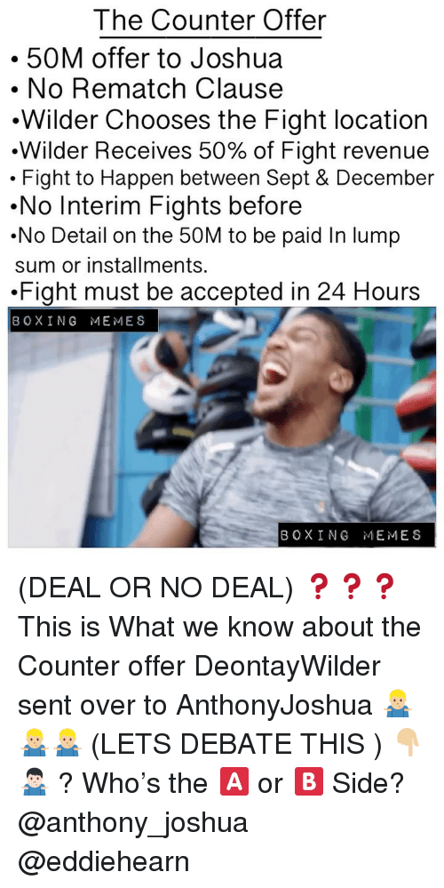 no deal: The Counter Offer  50M offer to Joshua  . No Rematch Clause  .Wilder Chooses the Fight location  .Wilder Receives 50% of Fight revenue  . Fight to Happen between Sept & December  .No Interim Fights before  .No Detail on the 50M to be paid In lump  sum or installments.  .Fight must be accepted in 24 Hours  BOXING MEMES  BOXING MEMES (DEAL OR NO DEAL) ❓❓❓ This is What we know about the Counter offer DeontayWilder sent over to AnthonyJoshua 🤷🏼♂️🤷🏼♂️🤷🏼♂️ (LETS DEBATE THIS ) 👇🏼🤷🏻♂️ ? Who's the 🅰️ or 🅱️ Side? @anthony_joshua @eddiehearn