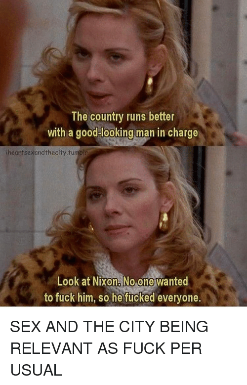 Relevancy: The country runs better  with a good looking man in charge  iheartsexandthecity.tuniblr  Look at Nixon No one wanted  to fuck him, so he fucked everyone. SEX AND THE CITY BEING RELEVANT AS FUCK PER USUAL