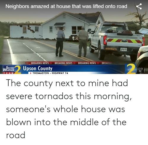 The Road: The county next to mine had severe tornados this morning, someone's whole house was blown into the middle of the road