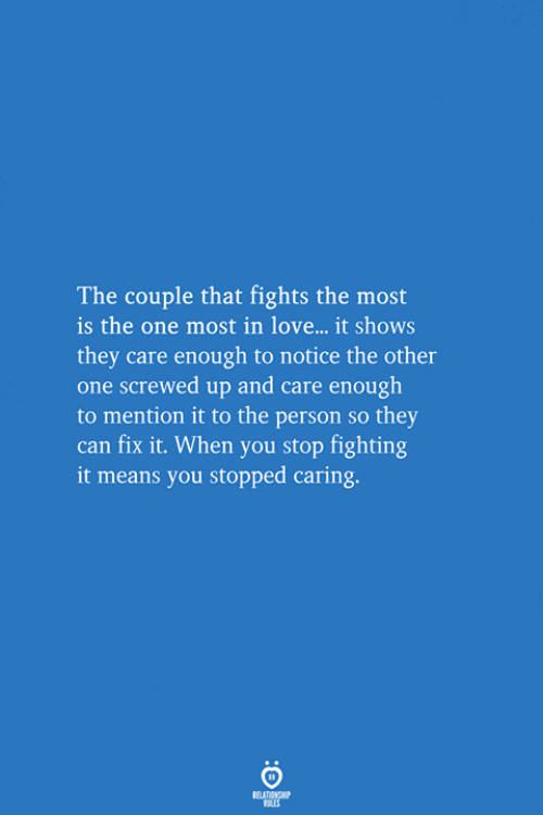 screwed up: The couple that fights the most  is the one most in love... it shows  they care enough to notice the other  one screwed up and care enough  to mention it to the person so they  can fix it. When you stop fighting  it means you stopped caring.