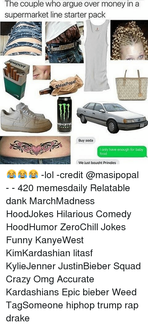 Arguing, Drake, and Kardashians: The couple who argue over money in a  supermarket line starter pack  Popa  Buy soda  I only have enough for baby  We just bought Pringles 😂😂😂 -lol -credit @masipopal - - 420 memesdaily Relatable dank MarchMadness HoodJokes Hilarious Comedy HoodHumor ZeroChill Jokes Funny KanyeWest KimKardashian litasf KylieJenner JustinBieber Squad Crazy Omg Accurate Kardashians Epic bieber Weed TagSomeone hiphop trump rap drake