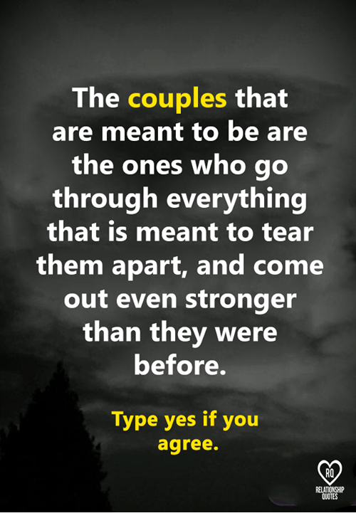 Memes, Quotes, and 🤖: The couples that  are meant to be are  the ones who go  through everything  that is meant to tear  them apart, and come  out even stronger  than they were  before.  Type yes if you  agree.  RO  QUOTES