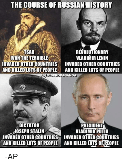 Memes, Vladimir Putin, and History: THE COURSE OF RUSSIAN HISTORY  TSAR  REVOLUTIONARY  IVAN THE TERRIBLE  VLADIMIR LENIN  INVADED OTHER COUNTRIES  INVADED OTHER COUNTRIES  AND KILLED LOTS OF PEOPLE  AND KILLED LOTS OF PEOPLE  DISPROPAGAND  DICTATOR  PRESIDENT  JOSEPH STALIN  VLADIMIR PUTIN  INVADED OTHER COUNTRIES INVADED OTHER COUNTRIES  AND KILLED LOTS OF PEOPLE AND KILLED LOTSOFPEOPLE -AP