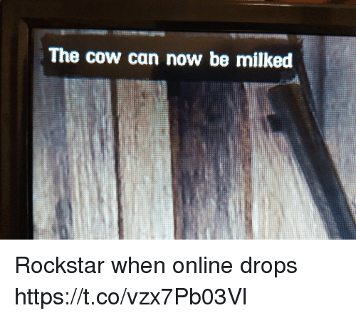 rockstar: The cow can now be milked Rockstar when online drops https://t.co/vzx7Pb03Vl