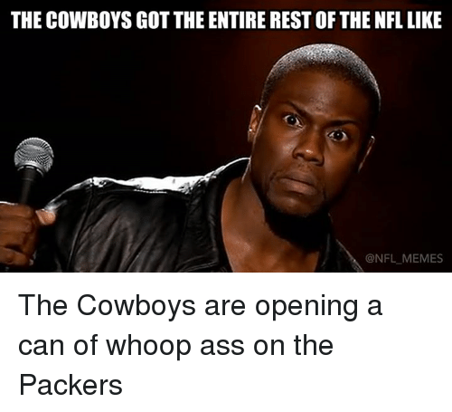 Ass, Meme, and Memes: THE COWBOYS GOT THE ENTIREREST OF THE NFL LIKE  @NFL MEMES The Cowboys are opening a can of whoop ass on the Packers
