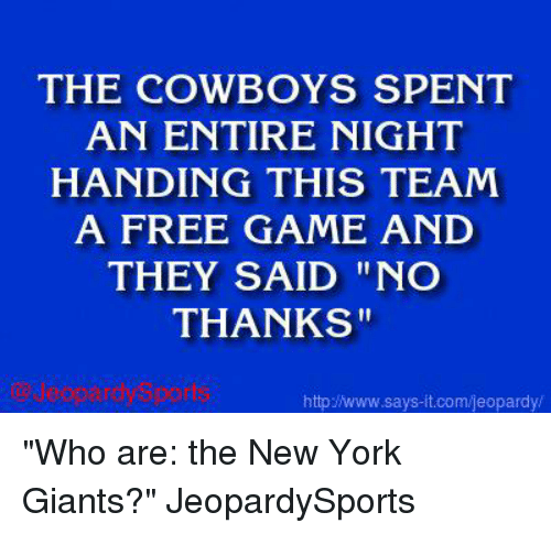 "Jeopardy, New York, and New York Giants: THE COWBOYS SPENT  AN ENTIRE NIGHT  HANDING THIS TEAM  A FREE GAME AND  THEY SAID NO  THANKS""  http says it.com/jeopardy ""Who are: the New York Giants?"" JeopardySports"
