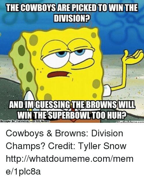 Dallas Cowboys, Facebook, and Huh: THE COWBOYSARE PICKEDTO WIN THE  DIVISION?  AND IMIGUESSINGTHE BROWNS WILL  WIN THE SUPERBOWLTOO HUH?  Brought By Facebook comNFLMa Cowboys & Browns: Division Champs? Credit: Tyller Snow  http://whatdoumeme.com/meme/1plc8a