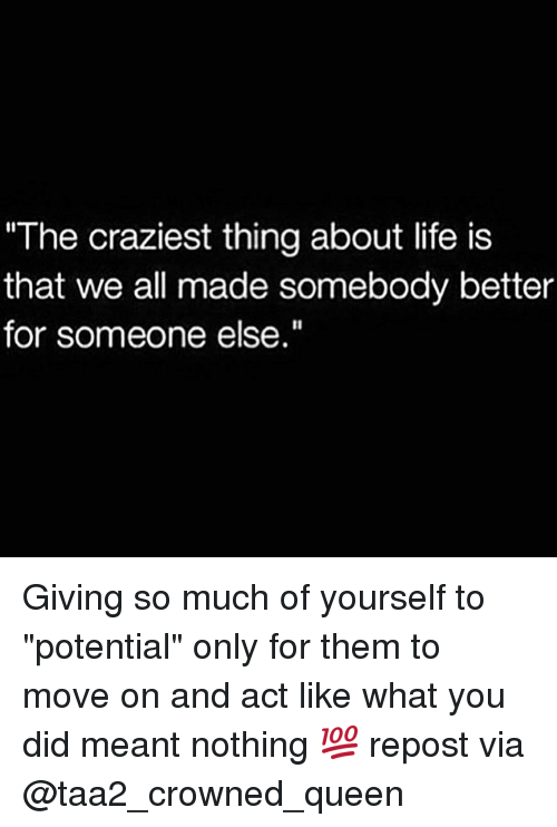 "Life, Memes, and Queen: The craziest thing about life is  that we all made somebody better  for someone else. Giving so much of yourself to ""potential"" only for them to move on and act like what you did meant nothing 💯 repost via @taa2_crowned_queen"