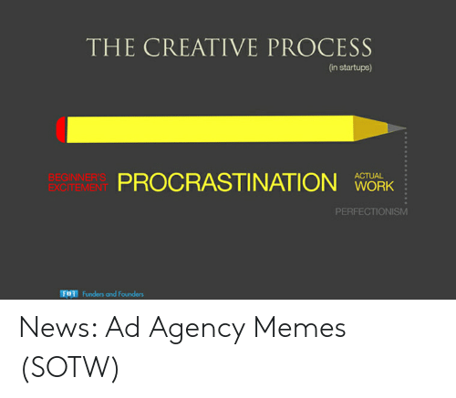 Agency Memes: THE CREATIVE PROCESS  (in startups)  ACTUAL  PROCRASTINATION K  BEGINNER'S  EXCITEMENT  WORK  PERFECTIONISM  Fu  Funders and Founders News: Ad Agency Memes (SOTW)
