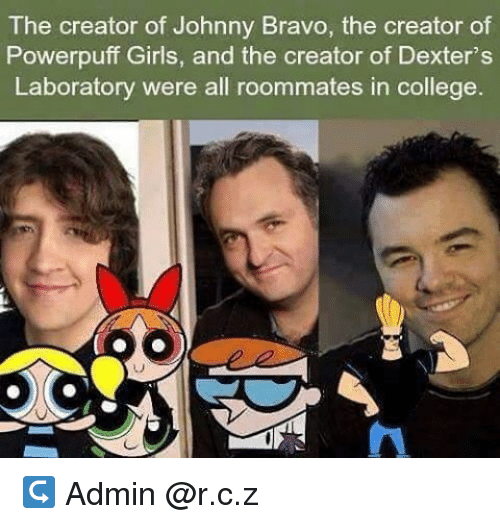 College, Girls, and Johnny Bravo: The creator of Johnny Bravo, the creator of  Powerpuff Girls, and the creator of Dexter's  Laboratory were all roommates in college. ↪ Admin @r.c.z