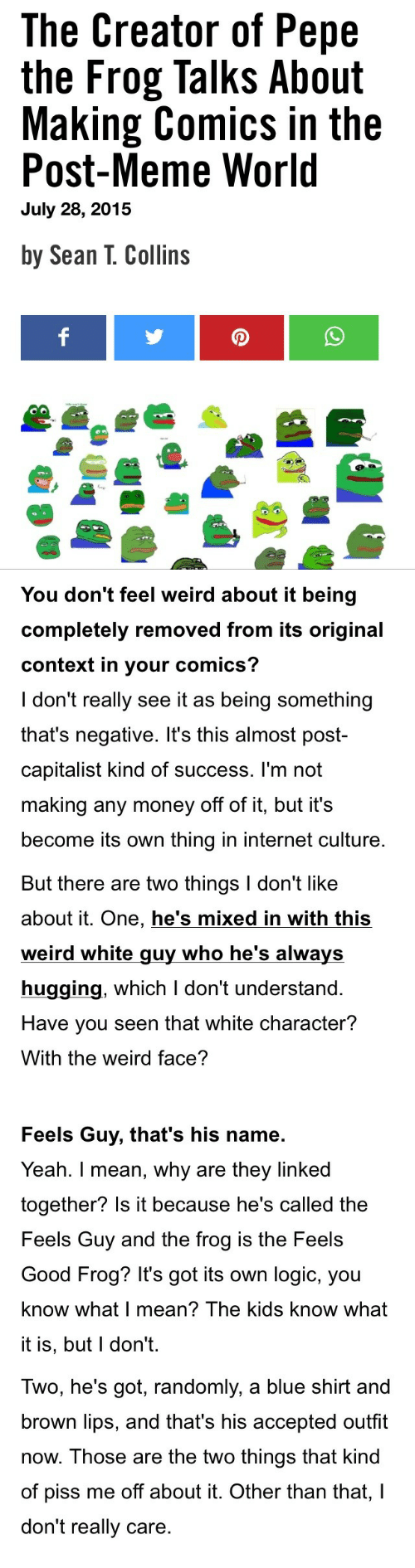 Feels Guy: The Creator of Pepe  the Frog Talks About  Making Comics in the  Post-Meme World  July 28, 2015  by Sean T. Collins   You don't feel weird about it being  completely removed from its original  context in your comics?  I don't really see it as being something  that's negative. It's this almost post-  capitalist kind of success. l'm not  making any money off of it, but it's  become its own thing in internet culture   But there are two things I don't like  about it. One, he's mixed in with this  weird white guy who he's always  hugging, which I don't understand.  Have you seen that white character?  With the weird face?  Feels Guy, that's his name  Yeah. I mean, why are they linked  together? Is it because he's called the  Feels Guy and the frog is the Feels  Good Frog? It's got its own logic, you  know what I mean? The kids know what  it is, but l don't.   Iwo, he's got, randomly, a blue shirt and  brown lips, and that's his accepted outfit  now. Those are the two things that kind  of piss me off about it. Other than that,I  don't really care