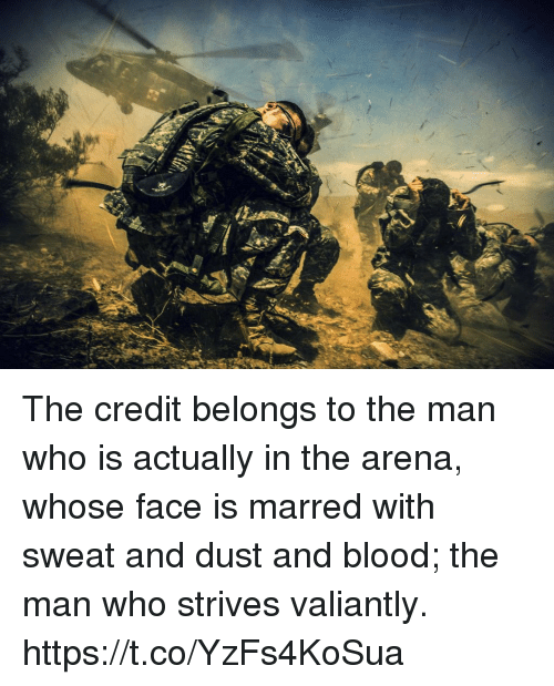 marred: The credit belongs to the man who is actually in the arena, whose face is marred with sweat and dust and blood; the man who strives valiantly. https://t.co/YzFs4KoSua
