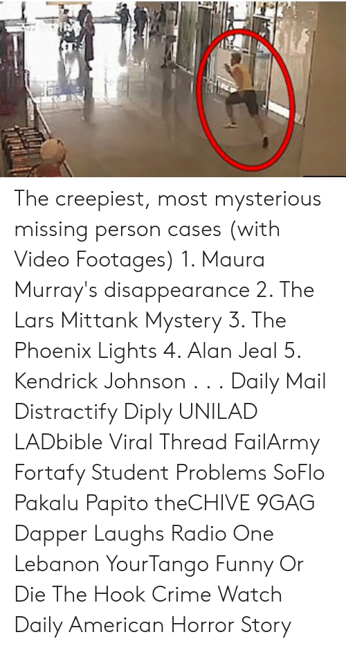 lebanon: The creepiest, most mysterious missing person cases (with Video Footages)  1. Maura Murray's disappearance  2. The Lars Mittank Mystery 3. The Phoenix Lights 4. Alan Jeal 5. Kendrick Johnson . . . Daily Mail Distractify Diply UNILAD LADbible Viral Thread FailArmy Fortafy Student Problems SoFlo Pakalu Papito theCHIVE 9GAG Dapper Laughs Radio One Lebanon YourTango Funny Or Die The Hook Crime Watch Daily American Horror Story