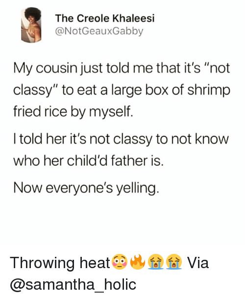 """Funny, Heat, and Her: The Creole Khaleesi  @NotGeauxGabby  My cousin just told me that it's """"not  classy"""" to eat a large box of shrimp  fried rice by myself  I told her it's not classy to not know  who her child'd father is.  Now everyone's yelling Throwing heat😳🔥😭😭 Via @samantha_holic"""
