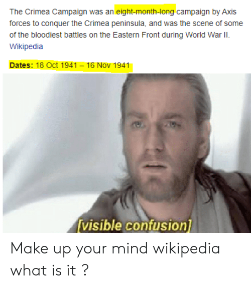 16 Nov: The Crimea Campaign was an eight-month-long campaign by Axis  forces to conquer the Crimea peninsula, and was the scene of some  of the bloodiest battles on the Eastern Front during World War II.  Wikipedia  Dates: 18 Oct 1941 16 Nov 1941  visible confusion Make up your mind wikipedia what is it ?
