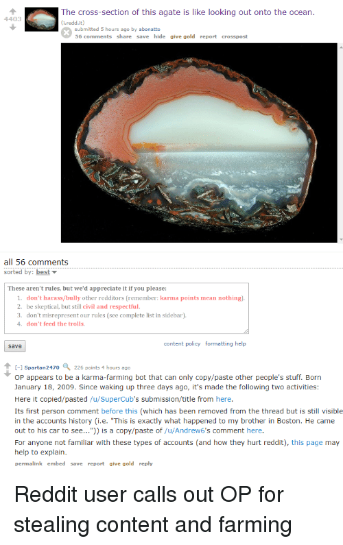 "dont feed the trolls: The cross-section of this agate is like looking out onto the ocean.  4403  submitted 5 hours ago by abonatto  56 comments share save hide give gold report crosspost  all 56 comments  sorted by: best  These aren't rules, but we'd appreciate it if you please:  1. don't harass/bully other redditors (remember: karma points mean nothing).  2. be skeptical, but still civil and respectful.  3. don't misrepresent our rules (see complete list in sidebar).  4. don't feed the trolls  content policy formatting help  save  -1 Spartan2470  226 points 4 hours ago  OP appears to be a karma-farming bot that can only copy/paste other people's stuff. Born  January 18, 2009. Since waking up three days ago, it's made the following two activities:  Here it copied/pasted /u/SuperCub's submission/title from here.  Its first person comment before this (which has been removed from the thread but is still visible  in the accounts history (i.e. ""This is exactly what happened to my brother in Boston. He came  out to his car to see..."") is a copy/paste of /u/Andrew6's comment here.  For anyone not familiar with these types of accounts (and how they hurt reddit), this page may  help to explain.  permalink embed save report give gold reply"