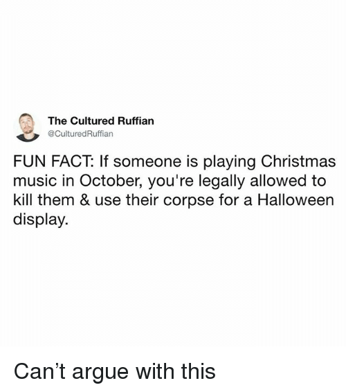 Arguing, Christmas, and Halloween: The Cultured Ruffian  @CulturedRuffian  FUN FACT: If someone is playing Christmas  music in October, you're legally allowed to  kill them & use their corpse for a Halloween  display Can't argue with this