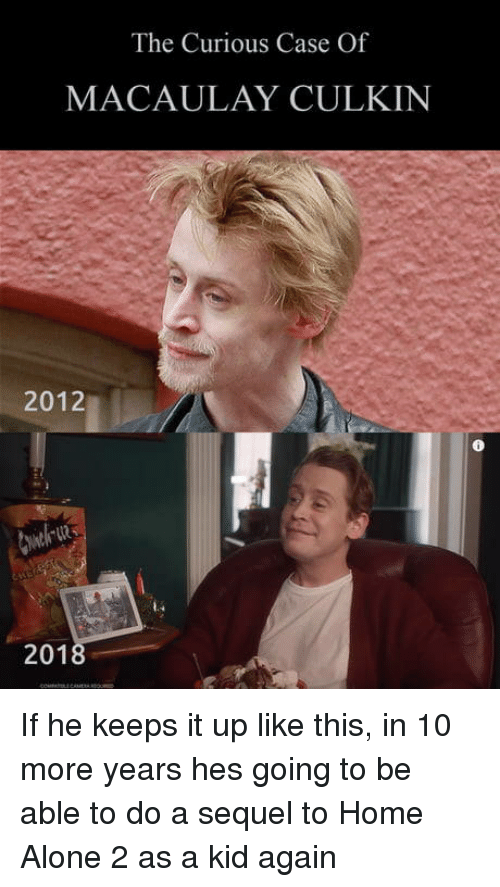 Home Alone 2: The Curious Case Of  MACAULAY CULKIN  2012  201 If he keeps it up like this, in 10 more years hes going to be able to do a sequel to Home Alone 2 as a kid again