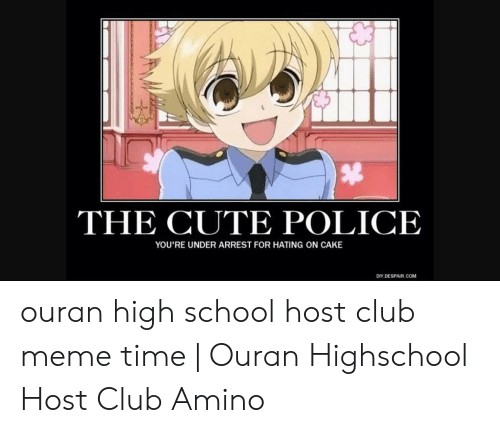 Club Meme: THE CUTE POLICE  YOU'RE UNDER ARREST FOR HATING ON CAKE  DIY.COM  DESPAIR ouran high school host club meme time | Ouran Highschool Host Club Amino