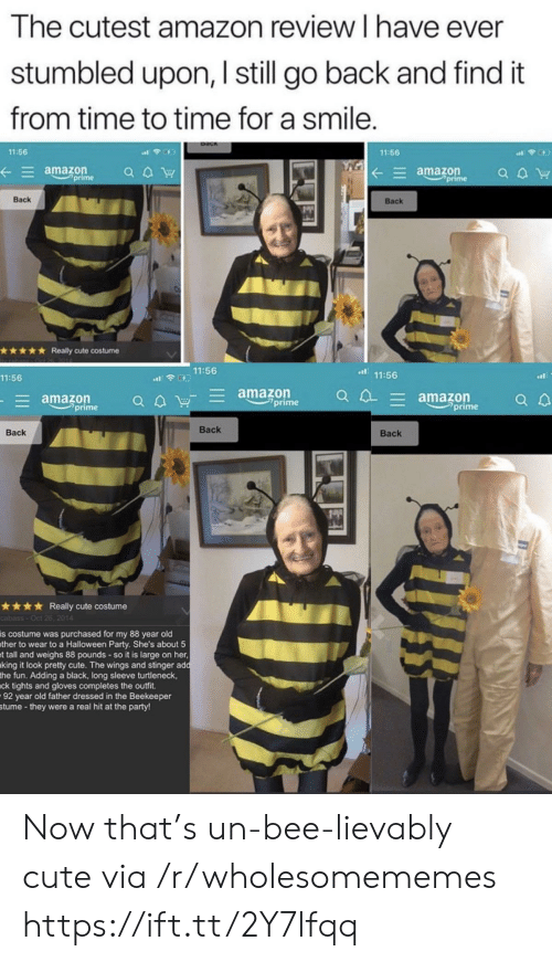 turtleneck: The cutest amazon review I have ever  stumbled upon, I still go back and find it  from time to time for a smile.  11:56  11:56  amazon  prime  amazon  prime  a aW  Back  Back  Really cute costume  11:56  11:56  11:56  amazon  prime  E amazon  prime  E amazon  prime  Вack  Back  Вack  Really cute costume  cabass-Oct 26, 2014  is costume was purchased for my 88 year old  ther to wear to a Halloween Party. She's about 5  t tall and weighs 88 pounds - so it is large on her,  king it look pretty cute. The wings and stinger add  the fun. Adding a black, long sleeve turtleneck,  ck tights and gloves completes the outfit  92 year old father dressed in the Beekeeper  stume -they were a real hit at the party! Now that's un-bee-lievably cute via /r/wholesomememes https://ift.tt/2Y7lfqq