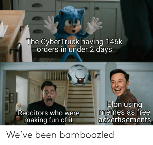 Redditors: The Cyber Truck having 146k  orders in under 2 days  Elon using  memes as free  advertisements  Redditors who were  making fun of it We've been bamboozled