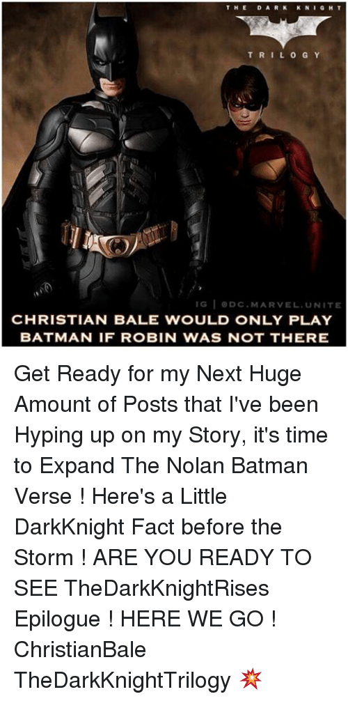 Hype Up: THE  D A R K  KN  GHT  T R I L O G Y  IG  I ODC. MARVEL UNITE  CHRISTIAN BALE WOULD ONLY PLAY  BATMAN IF ROBIN WAS NOT THERE Get Ready for my Next Huge Amount of Posts that I've been Hyping up on my Story, it's time to Expand The Nolan Batman Verse ! Here's a Little DarkKnight Fact before the Storm ! ARE YOU READY TO SEE TheDarkKnightRises Epilogue ! HERE WE GO ! ChristianBale TheDarkKnightTrilogy 💥