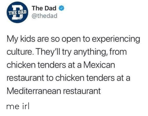 Mexican: THE DAD The Dad  @thedad  My kids are so open to experiencing  culture. They'll try anything, from  chicken tenders at a Mexican  restaurant to chicken tenders at a  Mediterranean restaurant me irl