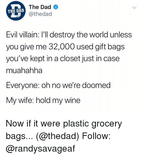 were doomed: The Dad  @thedad  THE DA  Evil villain: I'll destroy the world unless  you give me 32,000 used gift bags  you've kept in a closet just in case  muahahha  Everyone: oh no we're doomed  My wife: hold my wine Now if it were plastic grocery bags... (@thedad) Follow: @randysavageaf