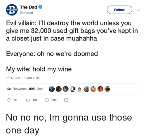 were doomed: The Dad  @thedad  THE DALD  Follow  Evil villain: l'll destroy the world unless you  give me 32,000 used gift bags you've kept in  a closet just in case muahahha  Everyone: oh no we're doomed  My wife: hold my wine  131 Retweets 998 Lkes  11:43 AM-5 Jan 2019  10  131  998 No no no, Im gonna use those one day