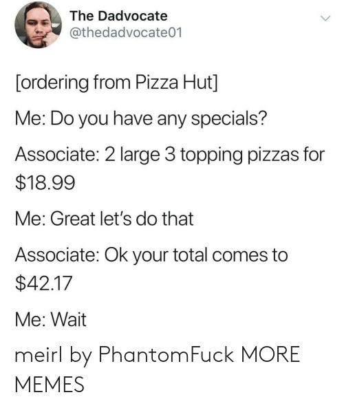 Pizza Hut: The Dadvocate  @thedadvocate01  [ordering from Pizza Hut]  Me: Do you have any specials?  Associate: 2 large 3 topping pizzas for  $18.99  Me: Great let's do that  Associate: Ok your total comes to  $42.17  Me: Wait meirl by PhantomFuck MORE MEMES