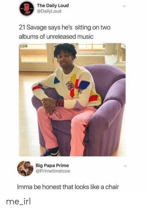 21 Savage: The Daily Loud  @DailyLoud  21 Savage says he's sitting on two  albums of unreleased music  Big Papa Prime  @Primetimelcoe  Imma be honest that looks like a chair  > me_irl