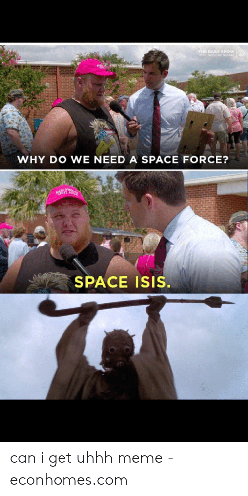 Uhhh Meme: THE DAILY SHOW  T TREVOR NOAN  WHY DO WE NEED A SPACE FORCE?  KEAM  MEAT AGT-S  SPACE ISIS. can i get uhhh meme - econhomes.com